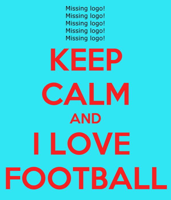 KEEP CALM AND I LOVE  FOOTBALL