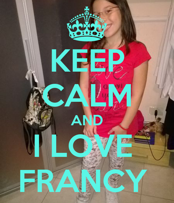 KEEP CALM AND I LOVE  FRANCY