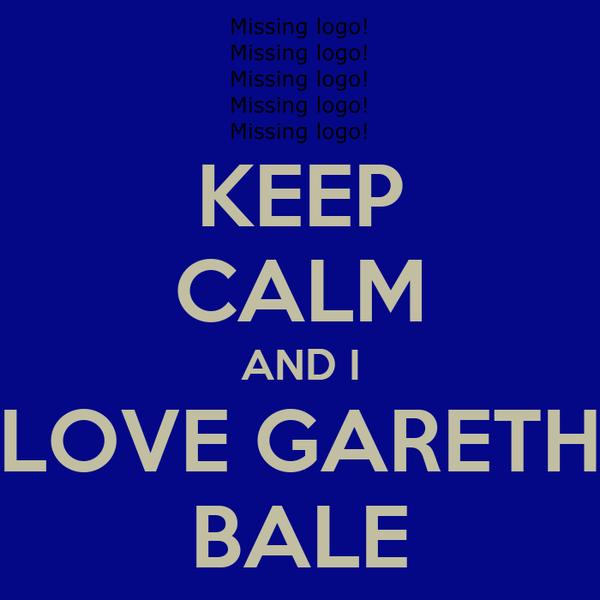 KEEP CALM AND I LOVE GARETH BALE