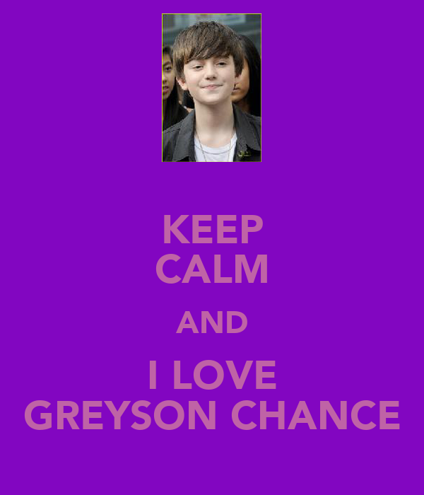 KEEP CALM AND I LOVE GREYSON CHANCE