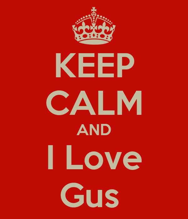 KEEP CALM AND I Love Gus