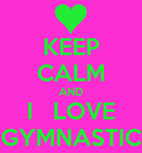 KEEP CALM AND  I   LOVE  GYMNASTIC