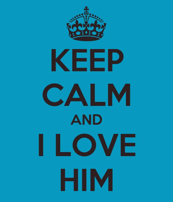 KEEP CALM AND I LOVE HIM