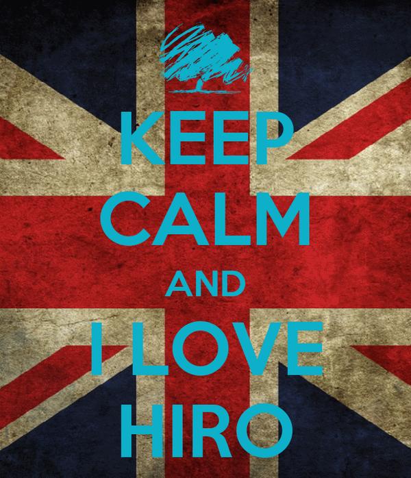 KEEP CALM AND I LOVE HIRO