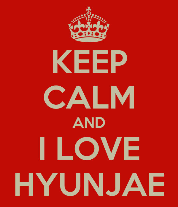 KEEP CALM AND I LOVE HYUNJAE