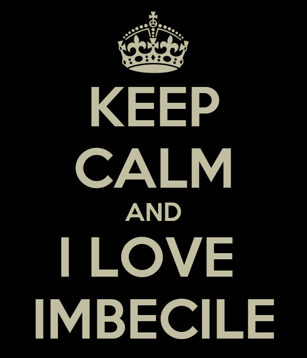 KEEP CALM AND I LOVE  IMBECILE
