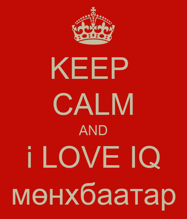 KEEP  CALM AND i LOVE IQ мөнхбаатар