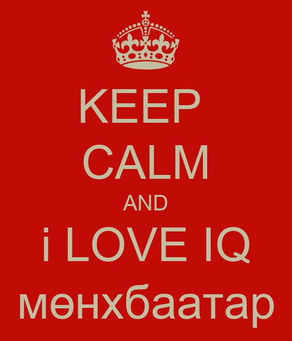 KEEP  CALM AND i LOVE IQ мөнхбаатар