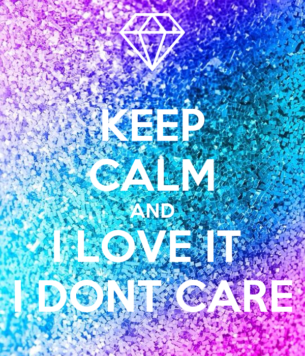 KEEP CALM AND I LOVE IT  I DONT CARE