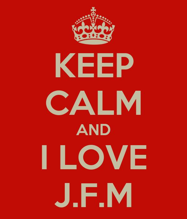 KEEP CALM AND I LOVE J.F.M