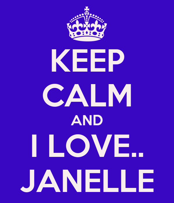 KEEP CALM AND I LOVE.. JANELLE