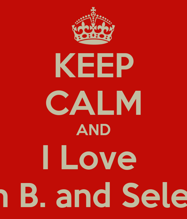 KEEP CALM AND I Love  Justin B. and Selena G.