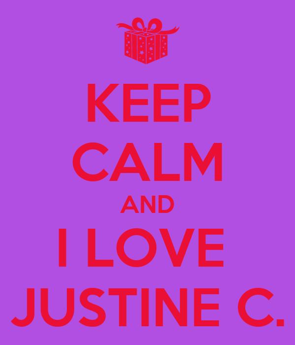 KEEP CALM AND I LOVE  JUSTINE C.