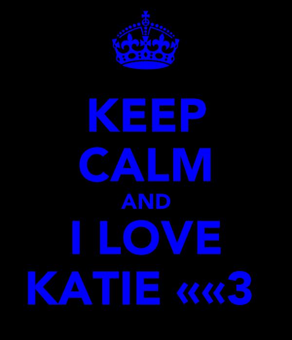 KEEP CALM AND I LOVE KATIE ««3