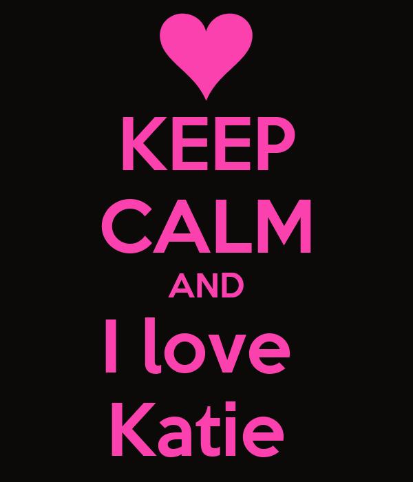 KEEP CALM AND I love  Katie