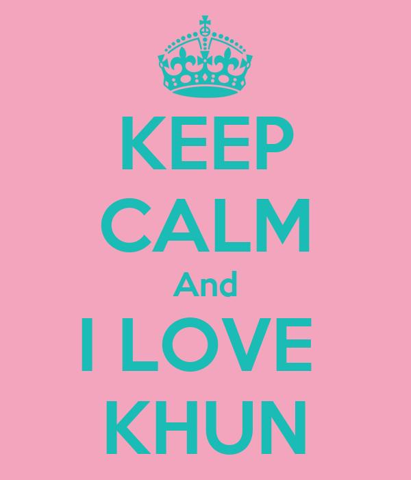 KEEP CALM And I LOVE  KHUN