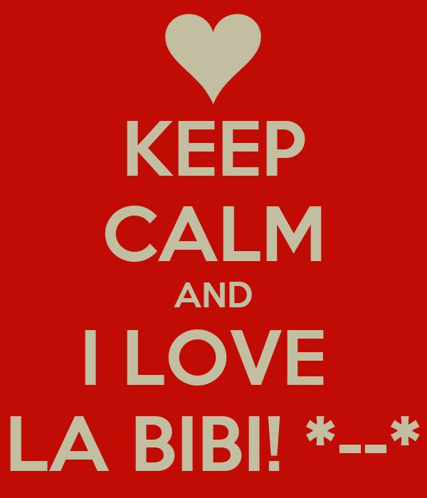 KEEP CALM AND I LOVE  LA BIBI! *--*