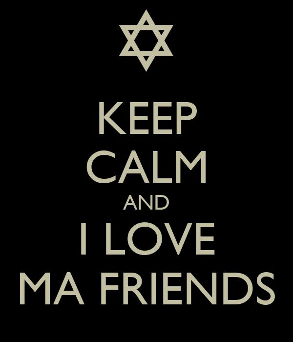 KEEP CALM AND I LOVE MA FRIENDS