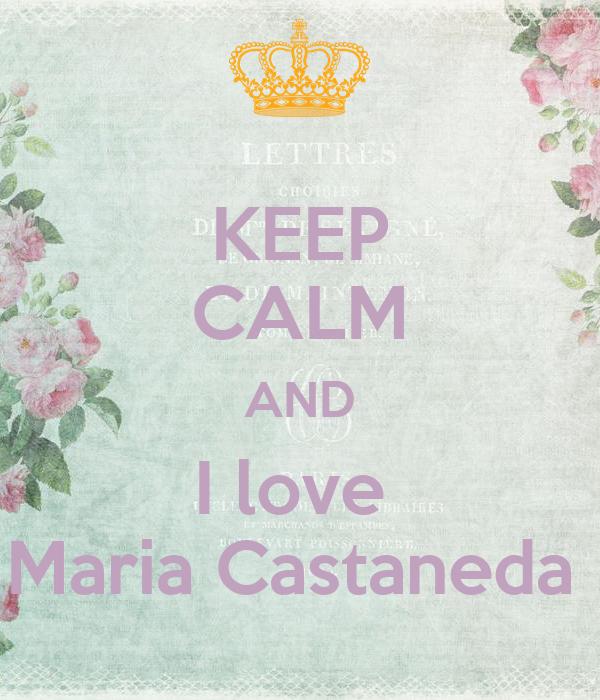 KEEP CALM AND I love  Maria Castaneda