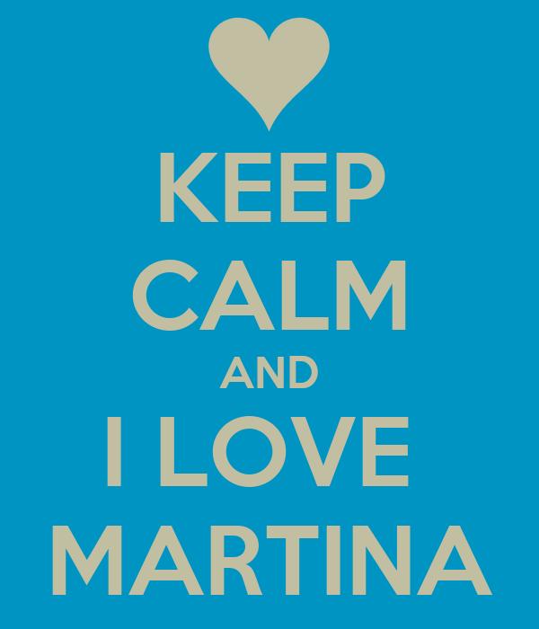KEEP CALM AND I LOVE  MARTINA