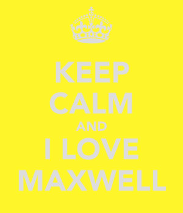 KEEP CALM AND I LOVE MAXWELL
