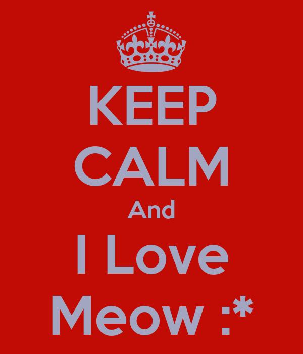 KEEP CALM And I Love Meow :*