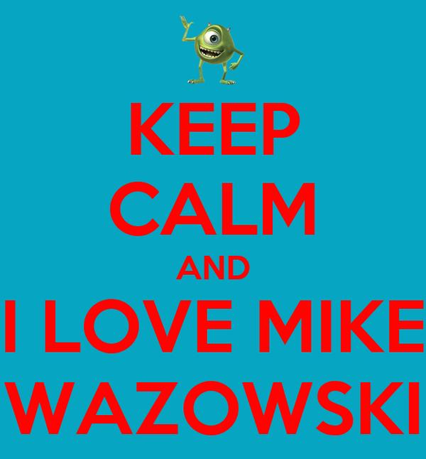 KEEP CALM AND I LOVE MIKE WAZOWSKI
