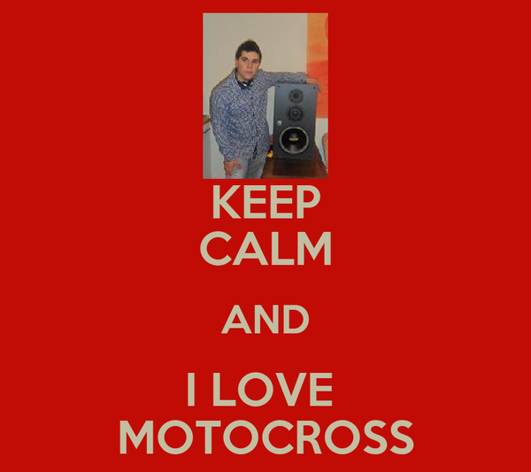 KEEP CALM AND I LOVE  MOTOCROSS