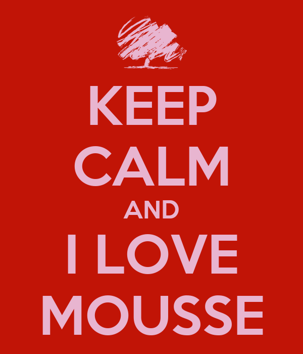 KEEP CALM AND I LOVE MOUSSE