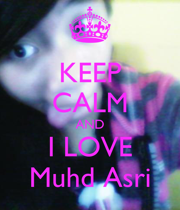 KEEP CALM AND I LOVE Muhd Asri