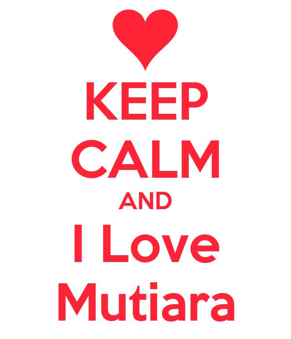 KEEP CALM AND I Love Mutiara