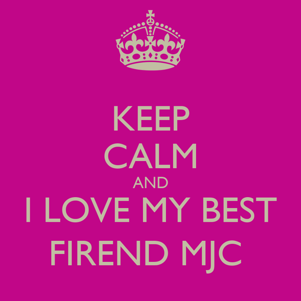 KEEP CALM AND I LOVE MY BEST FIREND MJC