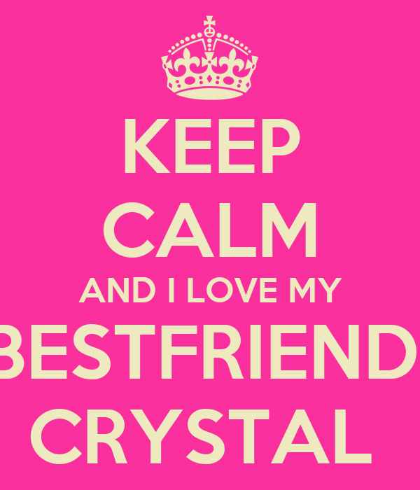 KEEP CALM AND I LOVE MY BESTFRIEND  CRYSTAL