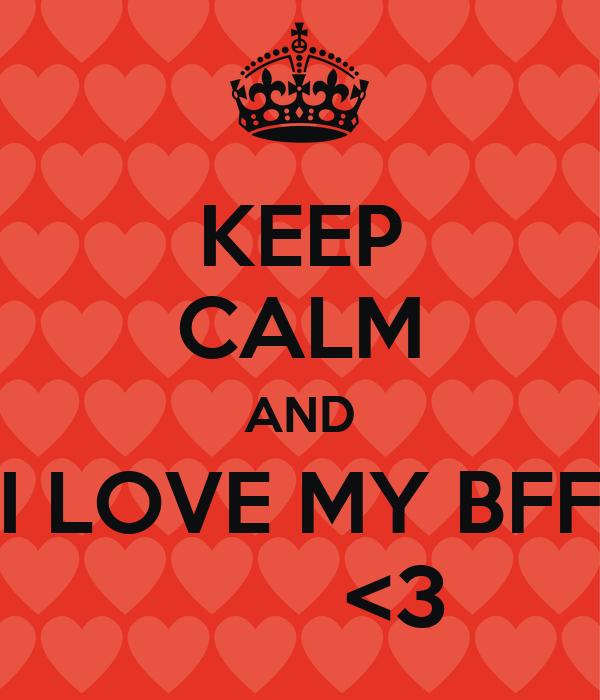 KEEP CALM AND I LOVE MY BFF         <3