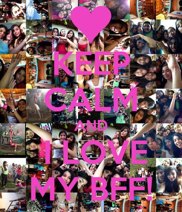 KEEP CALM AND  I LOVE MY BFF!