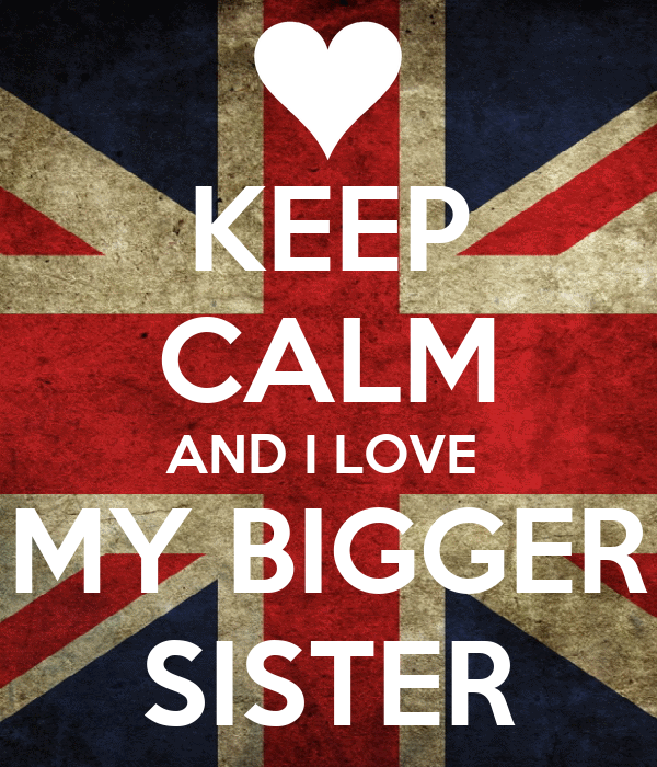 KEEP CALM AND I LOVE  MY BIGGER SISTER