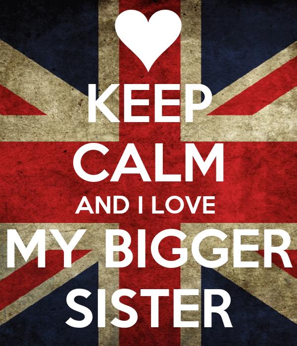 KEEP CALM AND I LOVE  MY BIGGER SISTER