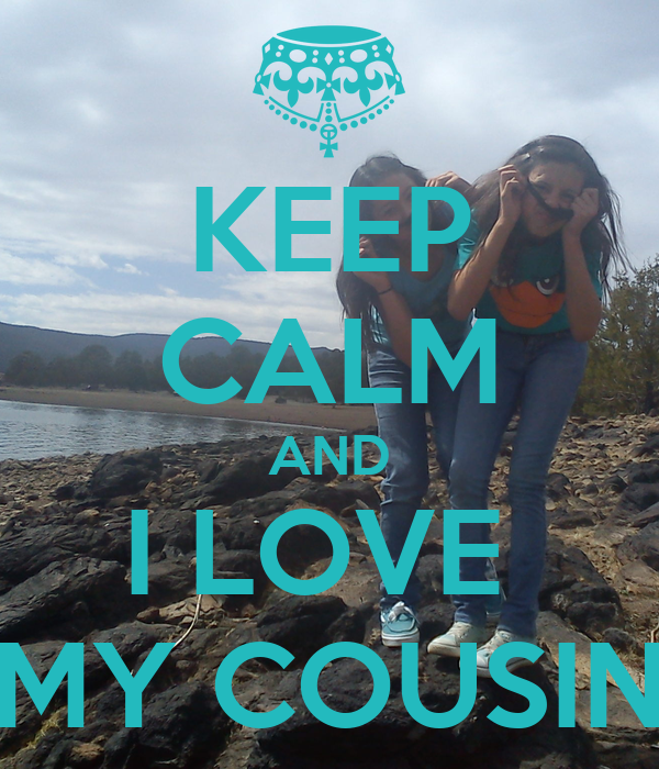 KEEP CALM AND I LOVE  MY COUSIN