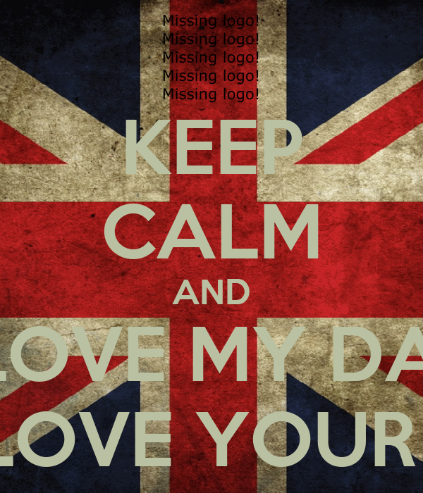 KEEP CALM AND I LOVE MY DAD YOU LOVE YOUR DAD?