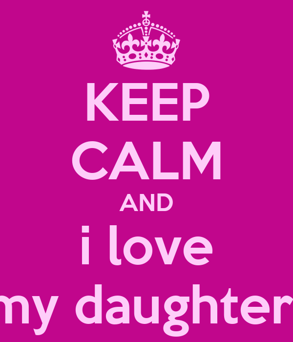 KEEP CALM AND i love my daughter
