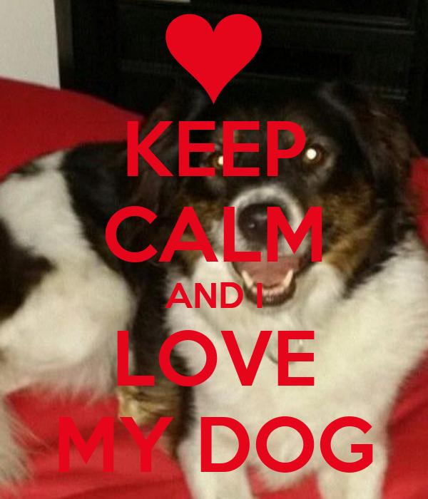 KEEP CALM AND I LOVE MY DOG