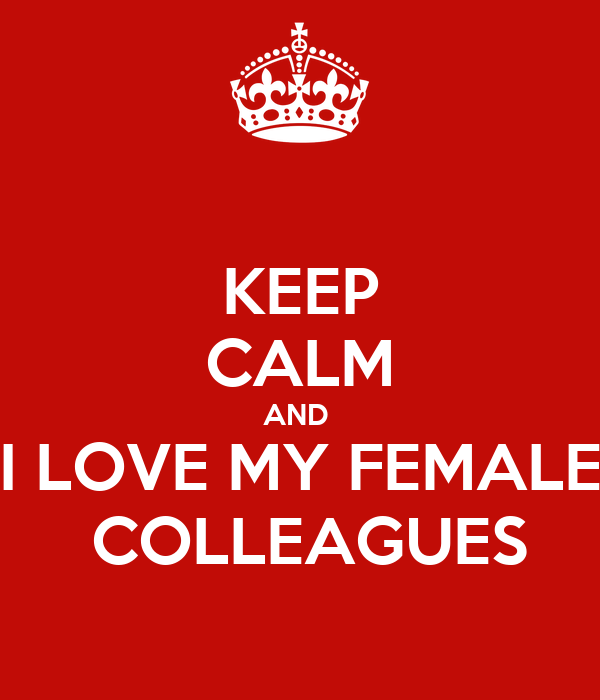 KEEP CALM AND  I LOVE MY FEMALE  COLLEAGUES