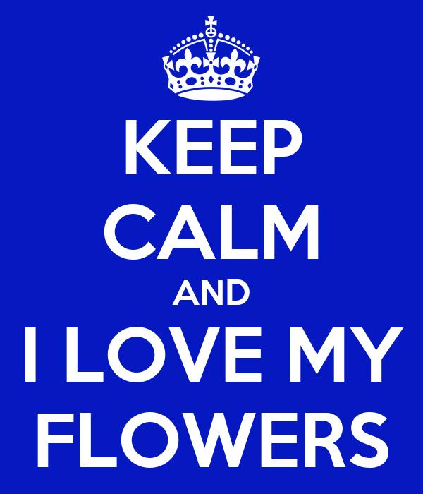 KEEP CALM AND I LOVE MY FLOWERS