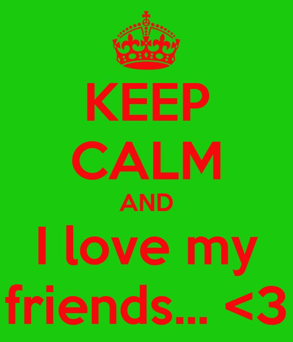 KEEP CALM AND I love my friends... <3