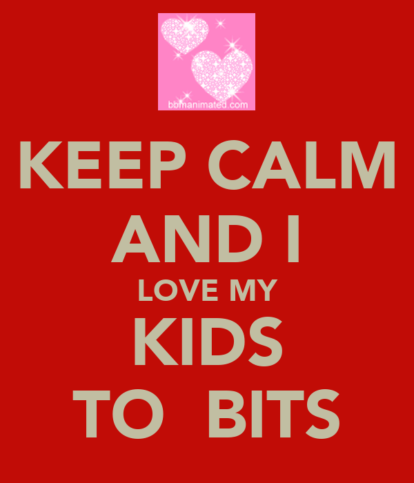 KEEP CALM AND I LOVE MY KIDS TO  BITS
