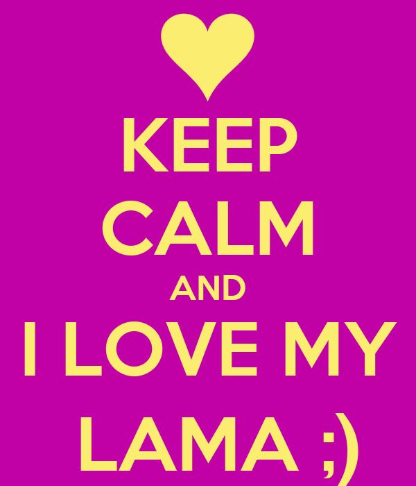 KEEP CALM AND I LOVE MY  LAMA ;)