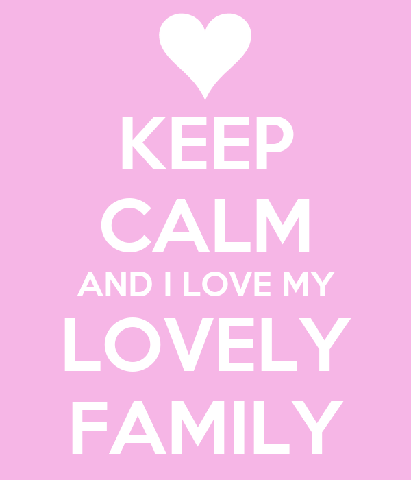 KEEP CALM AND I LOVE MY LOVELY FAMILY