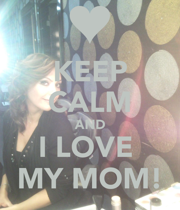 KEEP CALM AND I LOVE  MY MOM!