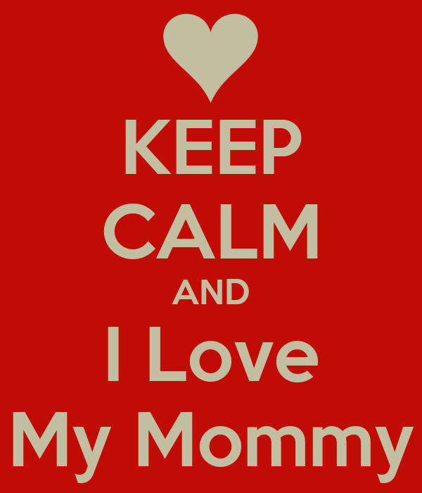 KEEP CALM AND I Love My Mommy