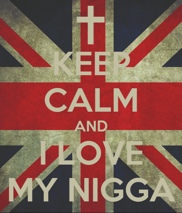 KEEP CALM AND I LOVE MY NIGGA